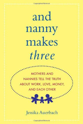 9780312355982: And Nanny Makes Three: Mothers and Nannies Tell the Truth About Work, Love, Money, and Each Other