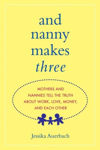 9780312355999: And Nanny Makes Three: Mothers and Nannies Tell the Truth About Work, Love, Money, and Each Other