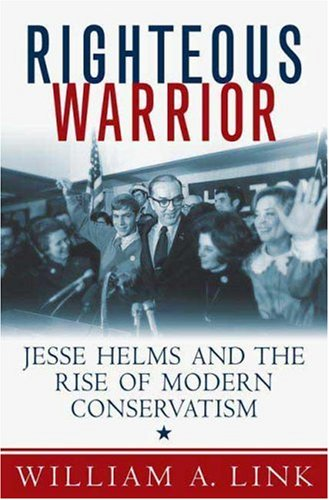 Righteous Warrior: Jesse Helms and the Rise of Modern Conservatism (9780312356002) by William A. Link