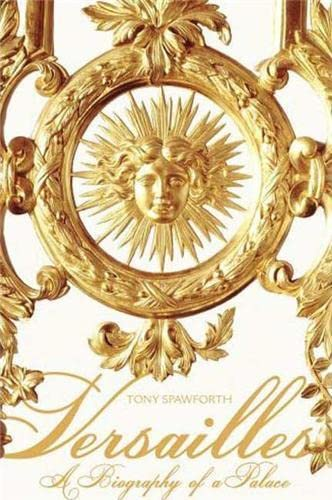 Versailles: A Biography of a Palace: Spawforth, Tony