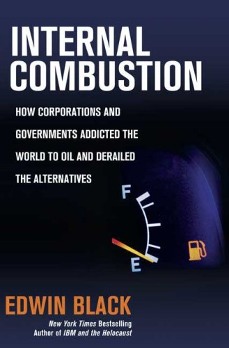 Internal Combustion: How Corporations and Governments Addicted the World to Oil and Derailed the Alternatives (9780312359072) by Edwin Black