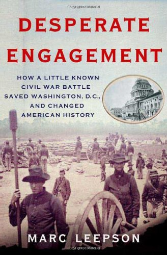 Desperate Engagement: How a Little-Known Civil War Battle Saved Washington, D.C., and Changed ...
