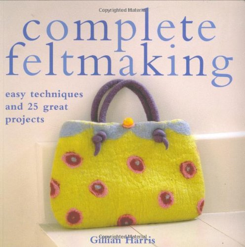 9780312366261: Complete Feltmaking: Easy Techniques and 25 Great Projects