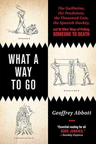9780312366568: What a Way to Go: The Guillotine, the Pendulum, the Thousand Cuts, the Spanish Donkey, and 66 Other Ways of Putting Someone to Death