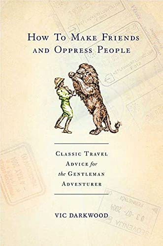 9780312366926: How to Make Friends and Oppress People: Classic Travel Advice for the Gentleman Adventurer