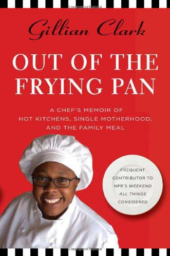 Out of the Frying Pan: A Chef's Memoir of Hot Kitchens, Single Motherhood, and the Family Meal...