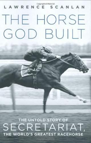 The Horse God Built: The Untold Story of Secretariat, the World's Greatest Racehorse: Scanlan,...
