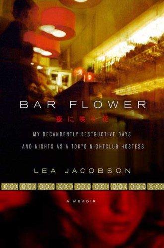 Bar Flower: My Decadently Destructive Days and Nights as a Tokyo Nightclub Hostess: Jacobson, Lea