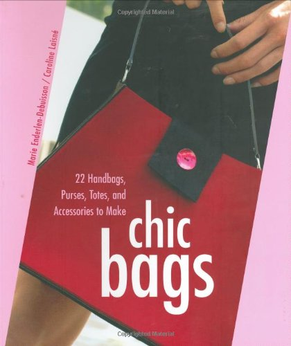 Chic Bags: 22 Handbags, Purses, Totes, and: Enderlen-Debuisson, Marie; Laisne,