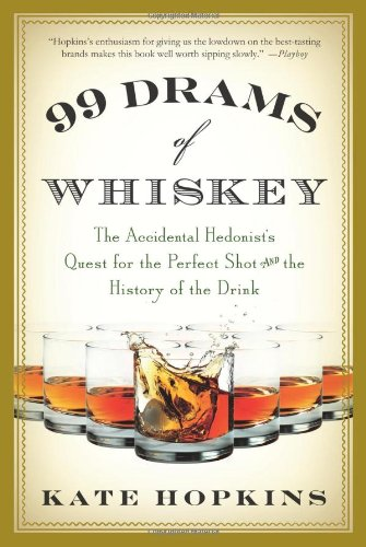 99 Drams of Whiskey: The Accidental Hedonist's Quest for the Perfect Shot and the History of ...