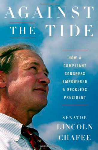 Against the Tide: How a Compliant Congress Empowered a Reckless President: Chafee, Lincoln