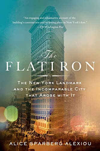 Flatiron: The New York Landmark and the Incomparable City That Arose With It: Alice Sparberg ...