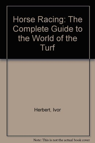 Horse Racing: The complete guide to the world of the turf: Ivor (Advisory Editor) Herbert