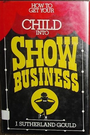 How To Get Your Child Into Show Business.: Gould, J. Sutherland.