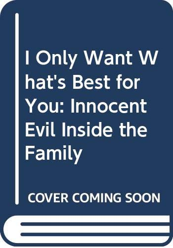9780312402525: I Only Want What's Best for You: Innocent Evil Inside the Family