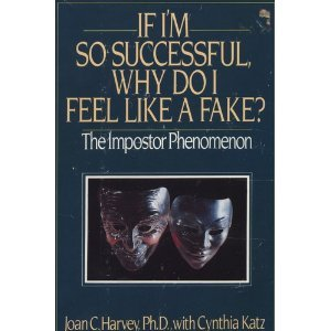 IF I'M SO SUCCESSFUL, WHY DO I FEEL LIKE A FAKE? The Impostor Phenomenon.