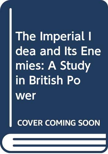 9780312409890: The Imperial Idea and Its Enemies: A Study in British Power