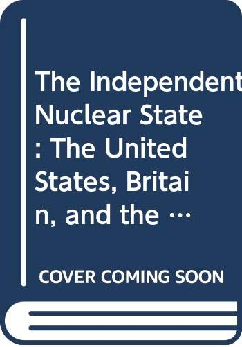 9780312413163: The Independent Nuclear State: The United States, Britain, and the Military Atom