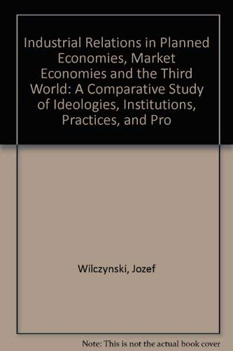 Industrial Relations in Planned Economies, Market Economies and the Third World: A Comparative St...