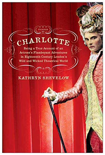 9780312425760: Charlotte: Being a True Account of an Actress's Flamboyant Adventures in Eighteenth-Century London's Wild and Wicked Theatrical W