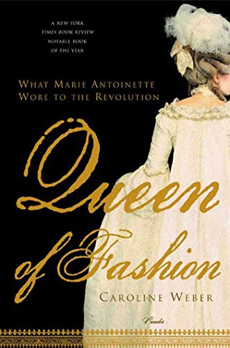 Queen of Fashion: What Marie Antoinette Wore to the Revolution: Weber, Caroline