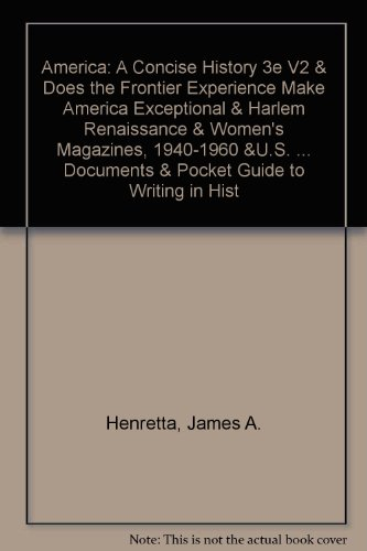 America: A Concise History 3e V2 & Does the Frontier Experience Make America Exceptional & Harlem Renaissance & Women's Magazines, 1940-1960 &U.S. ... Documents & Pocket Guide to Writing in Hist (9780312488765) by James A. Henretta; David Brody; Lynn Dumenil; Richard W. Etulain; Jeffrey Brown Ferguson; Nancy Walker; Steven Stoll; Prof. Ernest R. May; Mary...