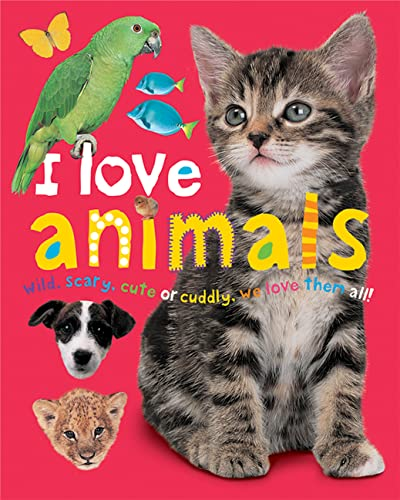 9780312493912: I Love Animals : Wild, Scary, Cute or Cuddly, We Love Them All!