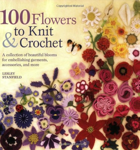 9780312538347: 100 Flowers to Knit & Crochet: A Collection of Beautiful Blooms for Embellishing Garments, Accessories, and More