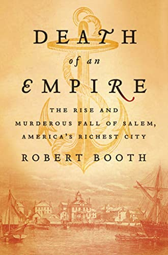Death of an Empire : The Rise and Murderous Fall of Salem, America's Richest City: Booth, ...