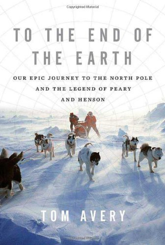 9780312551865: To the End of the Earth: Our Epic Journey to the North Pole and the Legend of Peary and Henson
