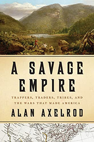 A Savage Empire: Trappers, Traders, Tribes, and the Wars That Made America