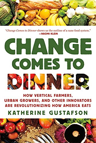 Change Comes to Dinner: How Vertical Farmers, Urban Growers, and Other Innovators Are Revolutioni...