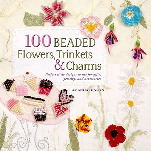 100 Beaded Flowers, Charms & Trinkets: Perfect Little Designs to Use for Gifts, Jewelry, and ...
