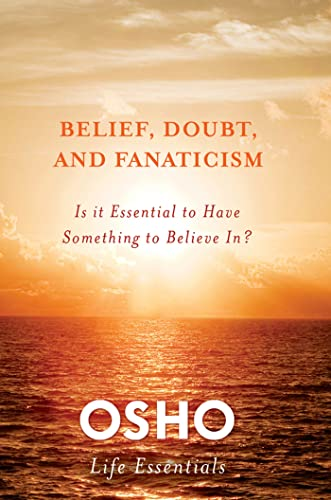 Belief, Doubt, and Fanaticism: Is It Essential to Have Something to Believe In? (Osho Life Essent...