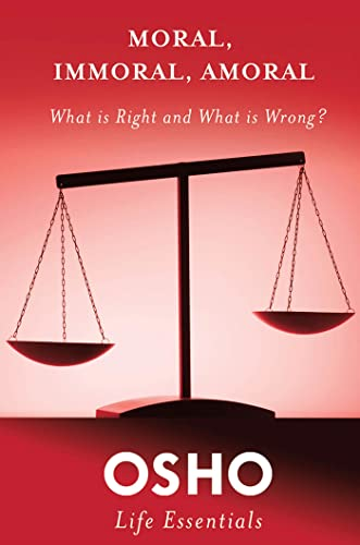 Moral, Immoral, Amoral: What Is Right and What Is Wrong? (Osho Life Essentials): Osho