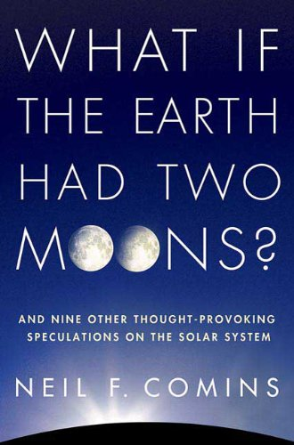 What If the Earth Had Two Moons?: Neil F. Comins