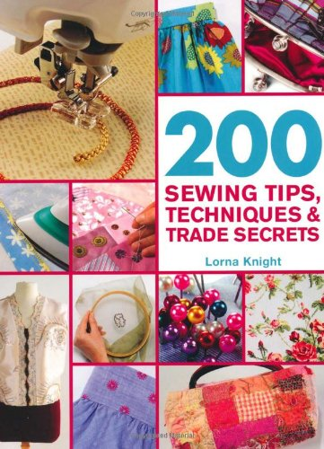 200 Sewing Tips, Techniques and Trade Secrets: Lorna Knight