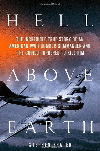 9780312617929: Hell Above Earth: The Incredible True Story of an American WWII Bomber Commander and the Copilot Ordered to Kill Him