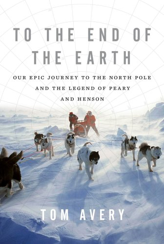 9780312625887: To the End of the Earth: Our Epic Journey to the North Pole and the Legend of Peary and Henson