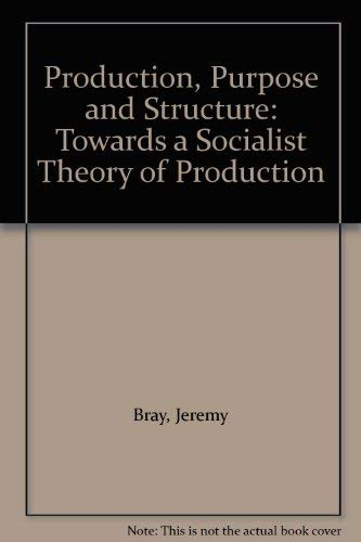 Production, Purpose and Structure: Towards a Socialist Theory of Production: Bray, Jeremy