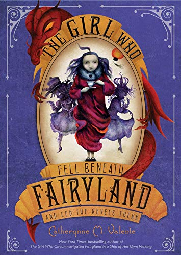 THE GIRL WHO FELL BENEATH FAIRYLAND AND LED THE REVELS THERE: Valente, Catherynne M.