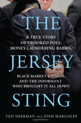 The Jersey Sting: A True Story of Crooked Pols, Money-Laundering Rabbis, Black Market Kidneys, an...