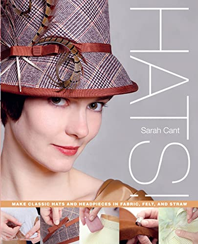 Hats!: Make Classic Hats and Headpieces in Fabric, Felt, and Straw: Cant, Sarah