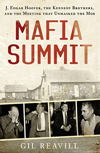 Mafia Summit: J. Edgar Hoover, the Kennedy Brothers, and the Meeting That Unmasked the Mob: Reavill...