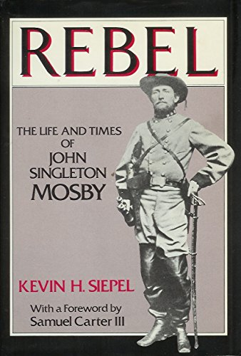 Rebel, the life and times of John Singleton Mosby: Siepel, Kevin H