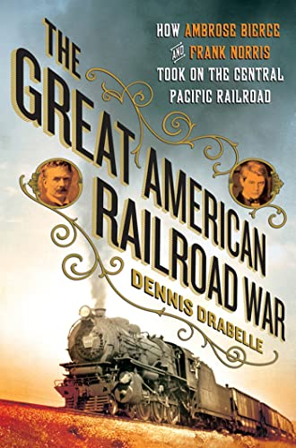 The Great American Railroad War; How Ambrose Bierce and Frank Norris Took On the Notorious Central ...