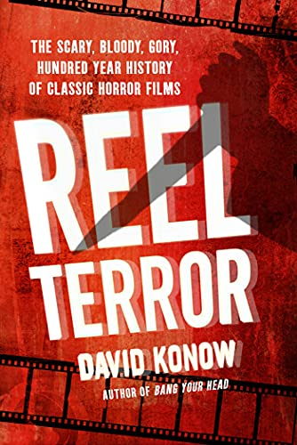 Reel Terror: The Scary, Bloody, Gory, Hundred-Year History of Classic Horror Films: Konow; David