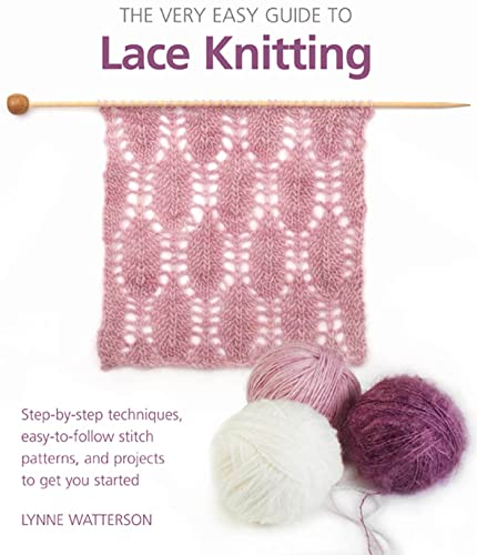 The Very Easy Guide to Lace Knitting: Step-by-Step Techniques, Easy-to-Follow Stitch Patterns, and ...