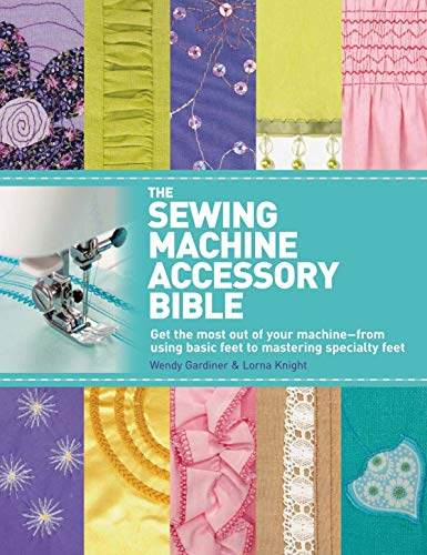 9780312676582: The Sewing Machine Accessory Bible: Get the Most Out of Your Machine-From Using Basic Feet to Mastering Specialty Feet