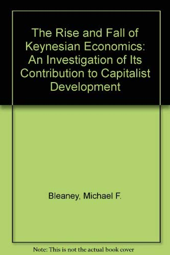 The Rise and Fall of Keynesian Economics: An Investigation of Its Contribution to Capitalist Deve...